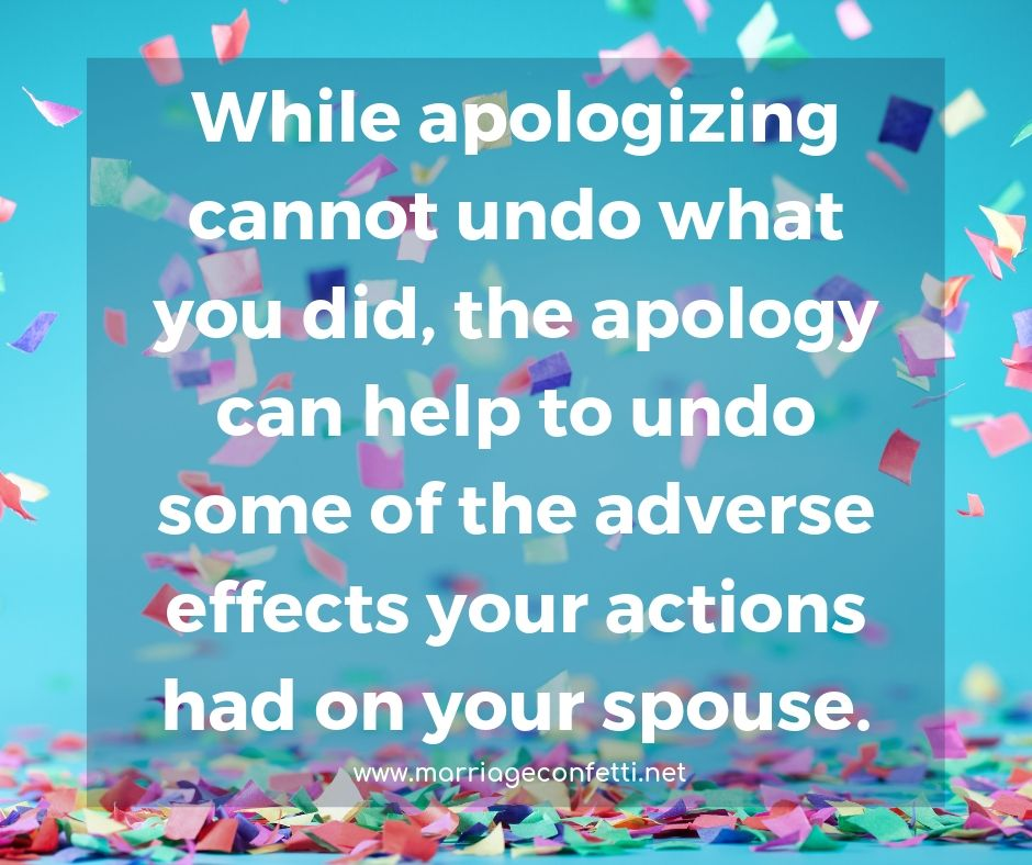 While apologizing cannot undo what you did, the apology can help to undo some of the adverse effects your actions had on your spouse..